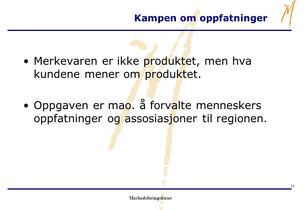 Markedsføringshuset 10 Kampen om oppfatninger Merkevaren er ikke produktet, men hva kundene mener om produktet. Oppgaven er mao. å forvalte menneskers
