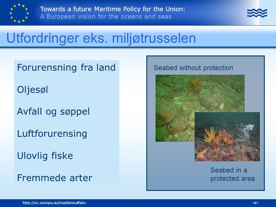 Towards a future Maritime Policy for the Union: A European vision for the oceans and seas 11http://ec.europa.eu/maritimeaffairs Seabed in a protected area Seabed without protection Utfordringer eks.