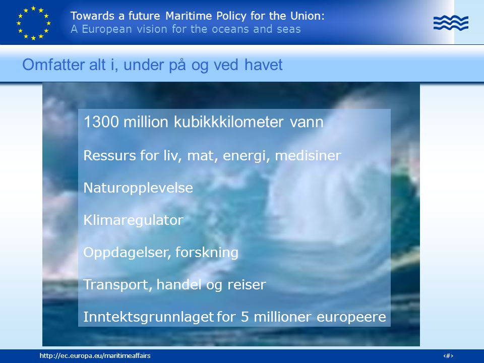Towards a future Maritime Policy for the Union: A European vision for the oceans and seas 5http://ec.europa.eu/maritimeaffairs Omfatter alt i, under på og ved havet 1300 million kubikkkilometer vann Ressurs for liv, mat, energi, medisiner Naturopplevelse Klimaregulator Oppdagelser, forskning Transport, handel og reiser Inntektsgrunnlaget for 5 millioner europeere