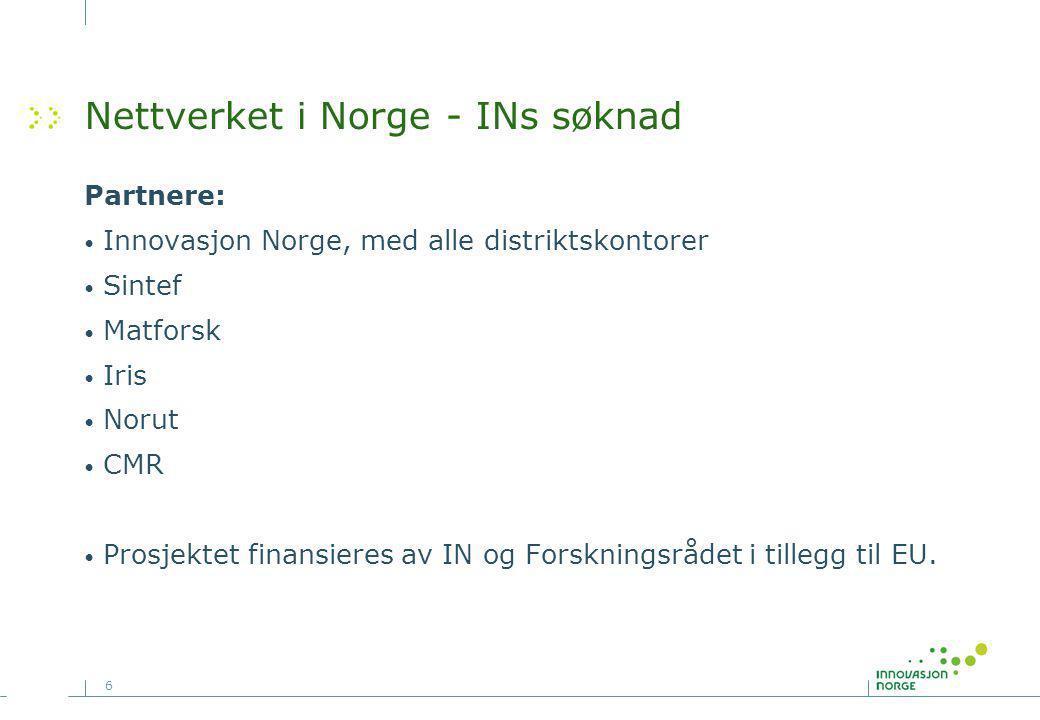 6 Nettverket i Norge - INs søknad Partnere: Innovasjon Norge, med alle distriktskontorer Sintef Matforsk Iris Norut CMR Prosjektet finansieres av IN og Forskningsrådet i tillegg til EU.