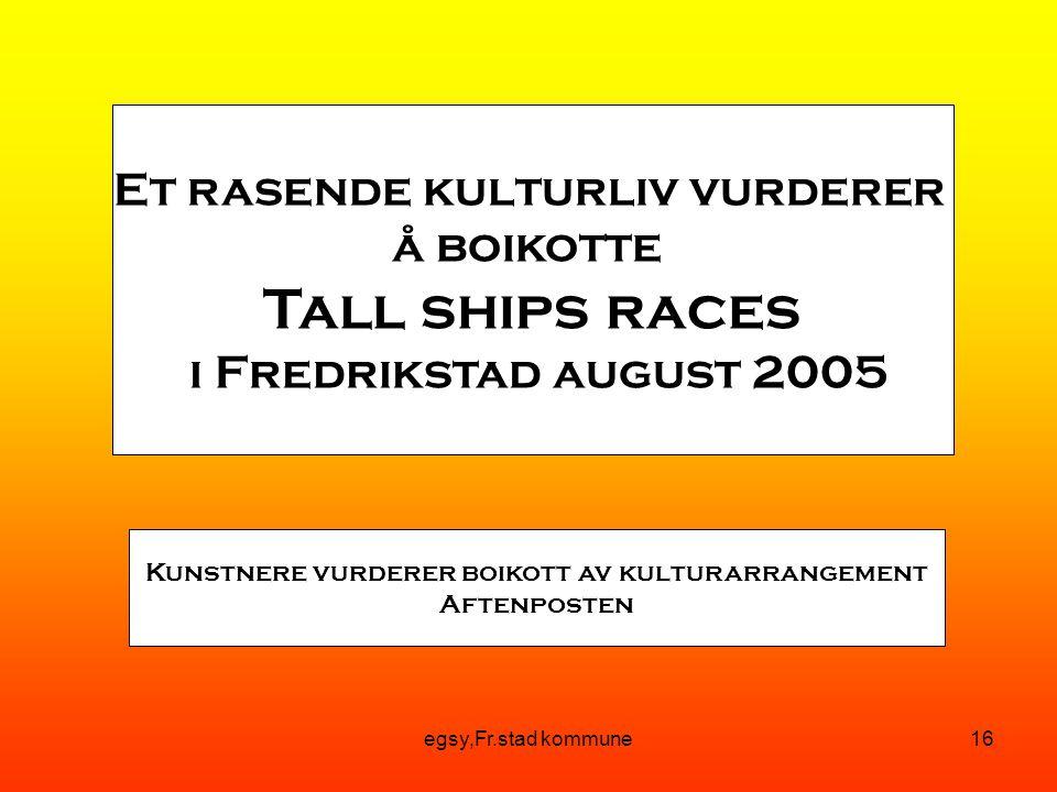 egsy,Fr.stad kommune16 Et rasende kulturliv vurderer å boikotte Tall ships races i Fredrikstad august 2005 Kunstnere vurderer boikott av kulturarrangement Aftenposten