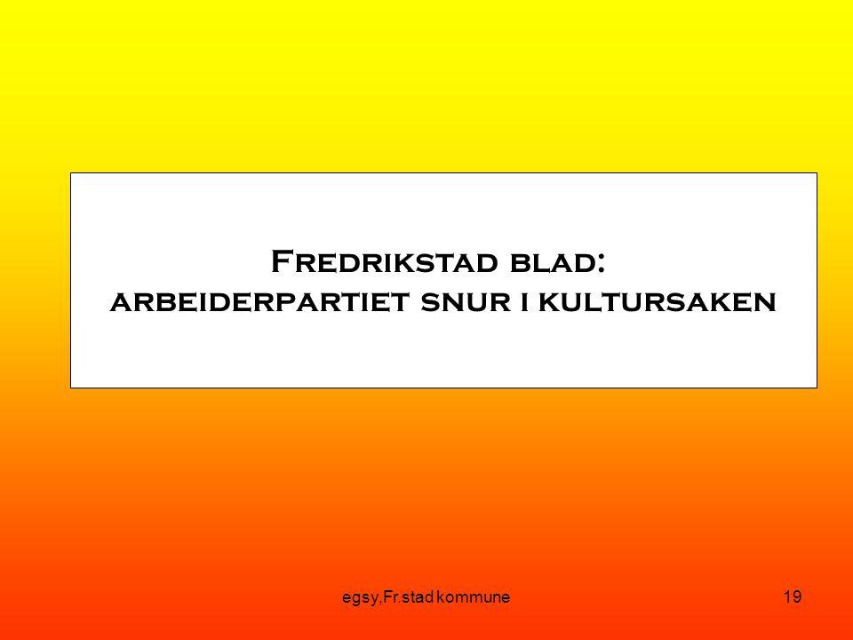 egsy,Fr.stad kommune19 Fredrikstad blad: arbeiderpartiet snur i kultursaken