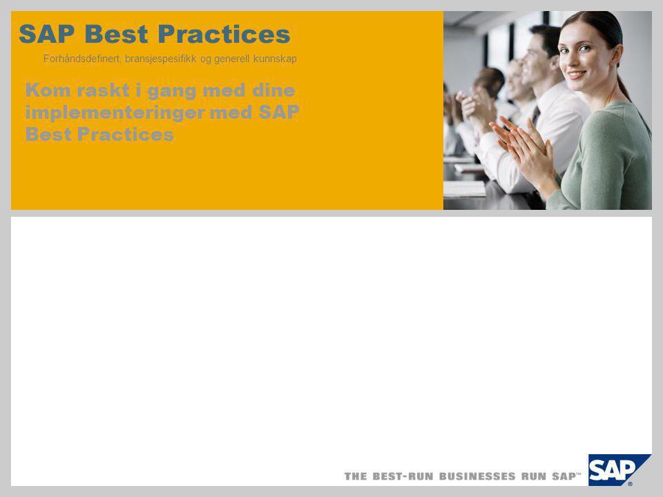 SAP Best Practices Forhåndsdefinert, bransjespesifikk og generell kunnskap Kom raskt i gang med dine implementeringer med SAP Best Practices