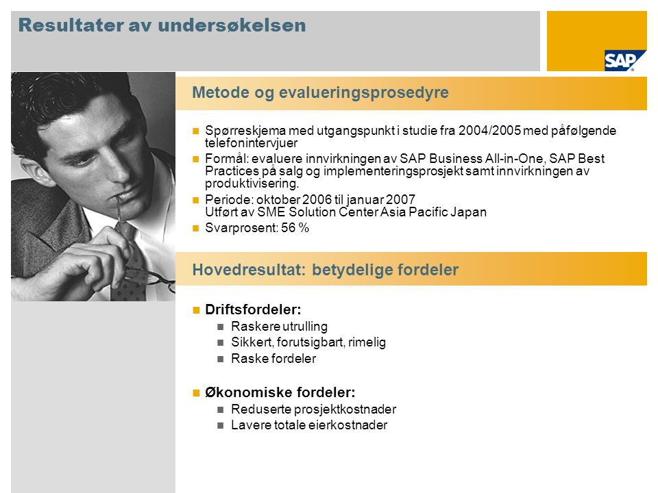 Uttalelser fra kunder og partnere (utdrag) 100 % av totalt 35 personer som svarte i undersøkelsen, ville brukt SAP Business All-in-One, SAP Best Practices på nytt, og bekrefter at de er:  Veletablerte og stabile  Lette å tilpasse  Muliggjør sikre, forutsigbare og rimelige utrullinger Uten SAP Best Practices ville den endelige l ø sningen v æ rt mer kompleks.