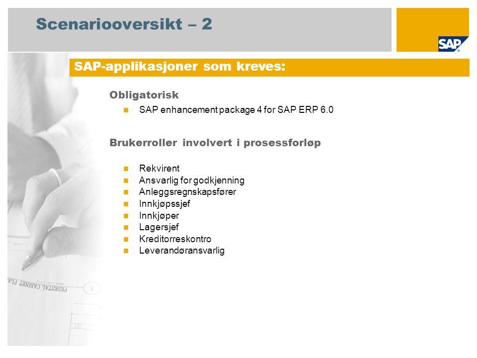 Scenariooversikt – 2 Obligatorisk SAP enhancement package 4 for SAP ERP 6.0 Brukerroller involvert i prosessforløp Rekvirent Ansvarlig for godkjenning Anleggsregnskapsfører Innkjøpssjef Innkjøper Lagersjef Kreditorreskontro Leverandøransvarlig SAP-applikasjoner som kreves: