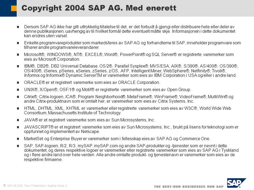  SAP AG 2002, Title of Presentation, Speaker Name 5 Dersom SAP AG ikke har gitt uttrykkelig tillatelse til det, er det forbudt å gjengi eller distrib