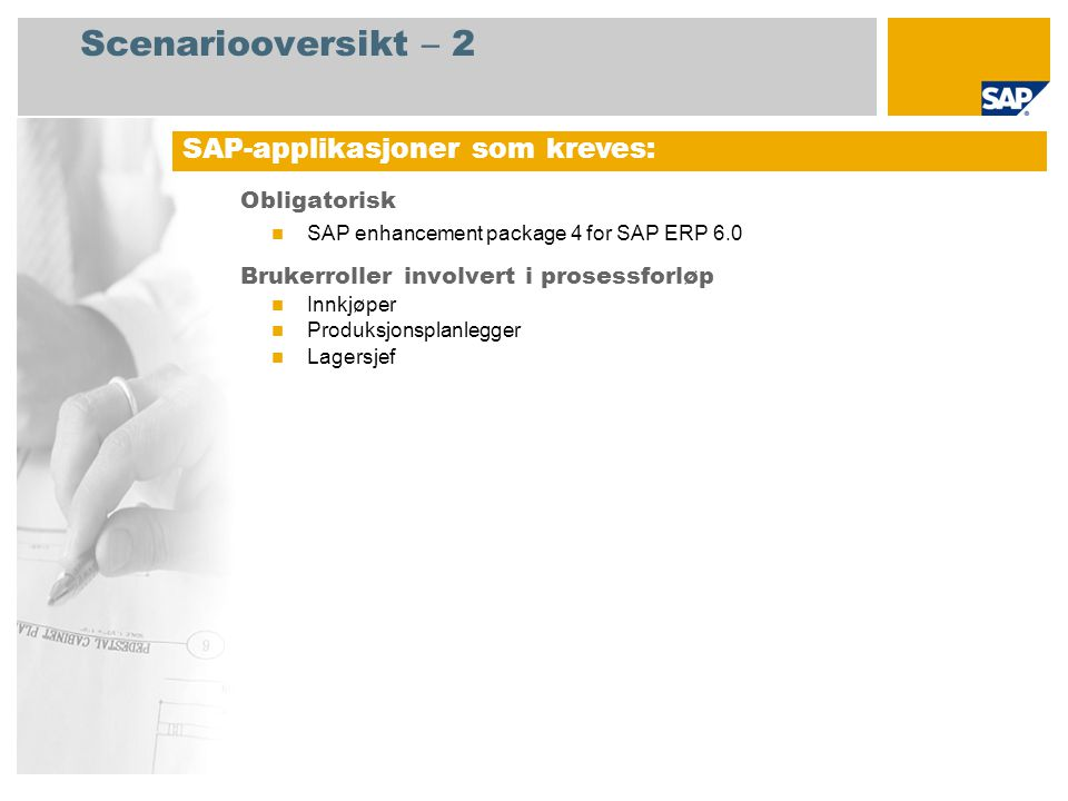Scenariooversikt – 2 Obligatorisk SAP enhancement package 4 for SAP ERP 6.0 Brukerroller involvert i prosessforløp Innkjøper Produksjonsplanlegger Lagersjef SAP-applikasjoner som kreves: