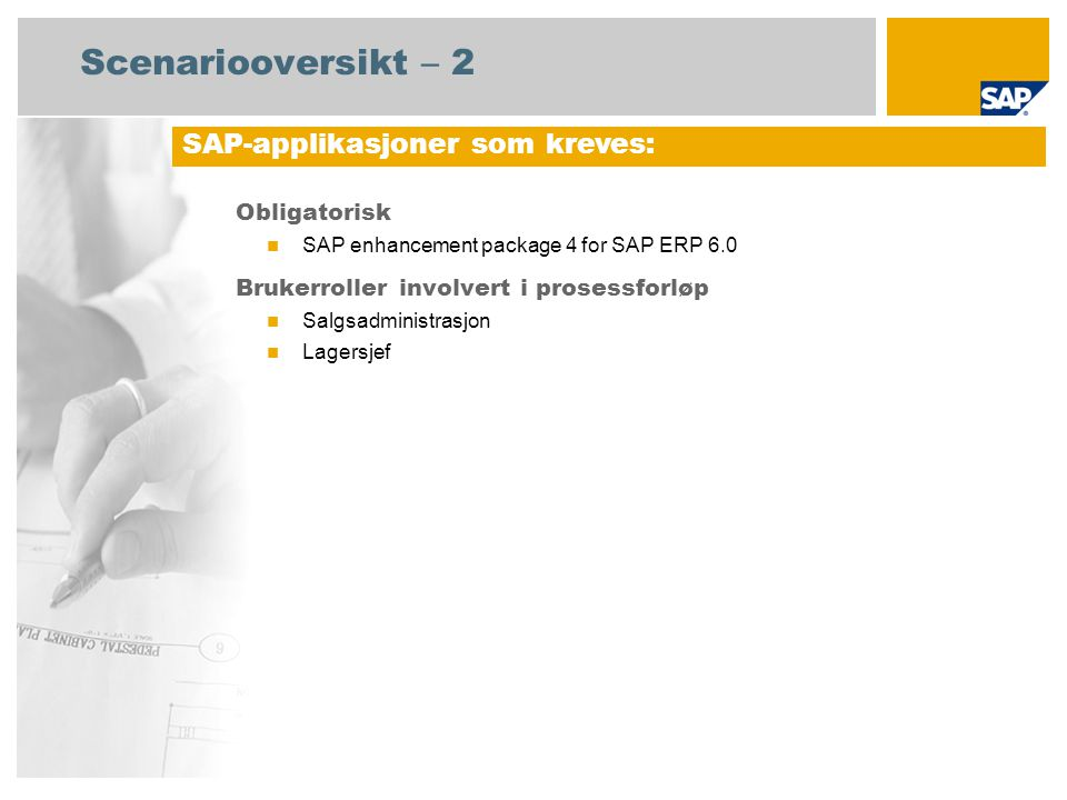 Scenariooversikt – 2 Obligatorisk SAP enhancement package 4 for SAP ERP 6.0 Brukerroller involvert i prosessforløp Salgsadministrasjon Lagersjef SAP-applikasjoner som kreves: