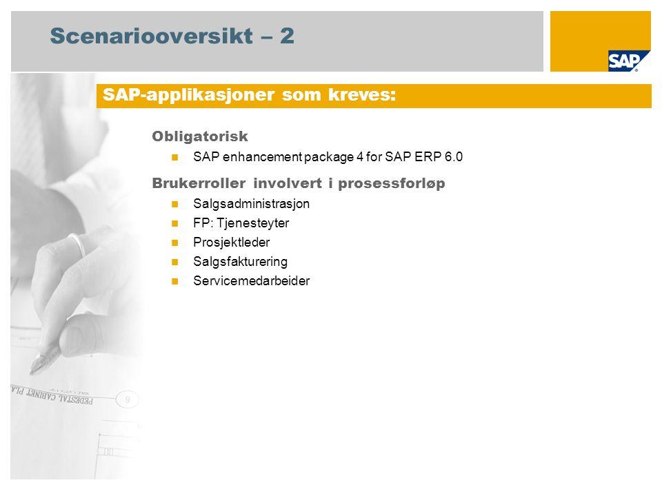 Scenariooversikt – 2 Obligatorisk SAP enhancement package 4 for SAP ERP 6.0 Brukerroller involvert i prosessforløp Salgsadministrasjon FP: Tjenesteyter Prosjektleder Salgsfakturering Servicemedarbeider SAP-applikasjoner som kreves: