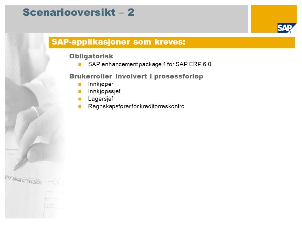 Scenariooversikt – 2 Obligatorisk SAP enhancement package 4 for SAP ERP 6.0 Brukerroller involvert i prosessforløp Innkjøper Innkjøpssjef Lagersjef Regnskapsfører for kreditorreskontro SAP-applikasjoner som kreves: