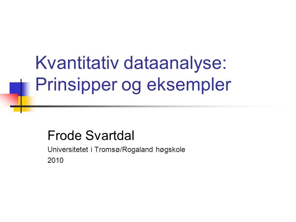 Kvantitativ dataanalyse: Prinsipper og eksempler Frode Svartdal Universitetet i Tromsø/Rogaland høgskole 2010