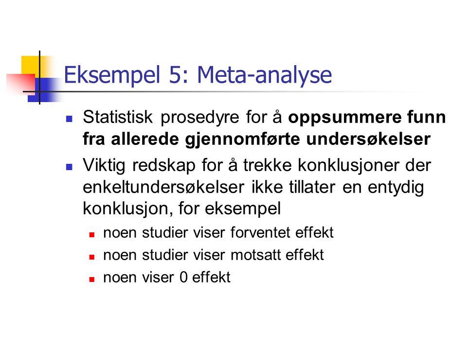 Eksempel 5: Meta-analyse Statistisk prosedyre for å oppsummere funn fra allerede gjennomførte undersøkelser Viktig redskap for å trekke konklusjoner d
