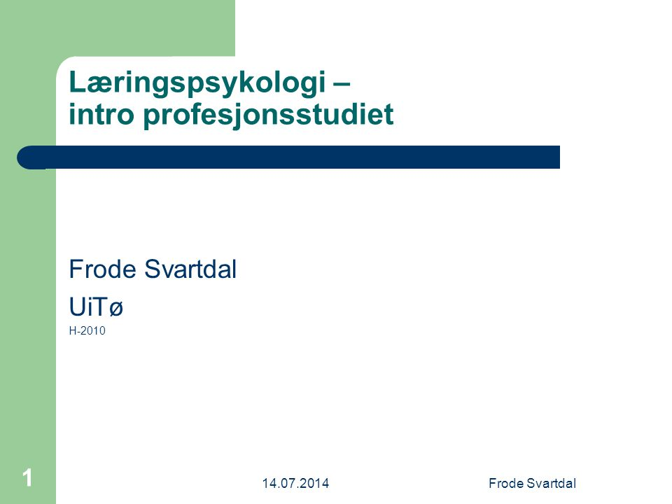 14.07.2014Frode Svartdal 1 Læringspsykologi – intro profesjonsstudiet Frode Svartdal UiTø H-2010