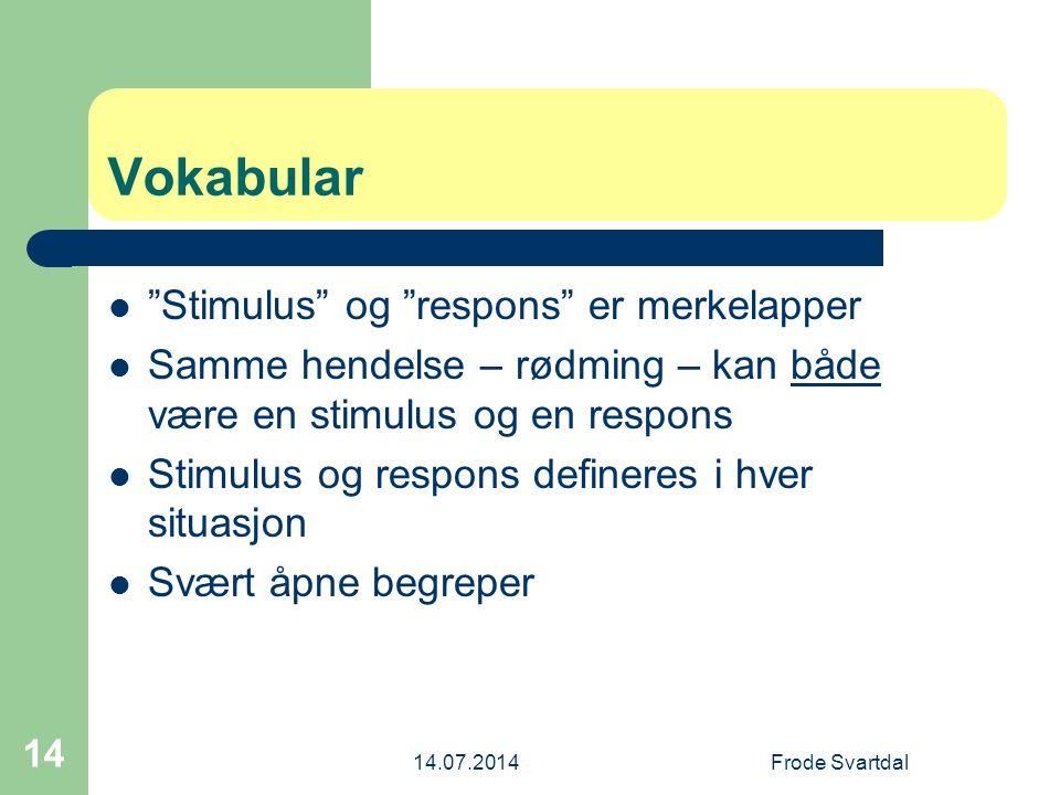 14.07.2014Frode Svartdal 14 Vokabular Stimulus og respons er merkelapper Samme hendelse – rødming – kan både være en stimulus og en respons Stimulus og respons defineres i hver situasjon Svært åpne begreper