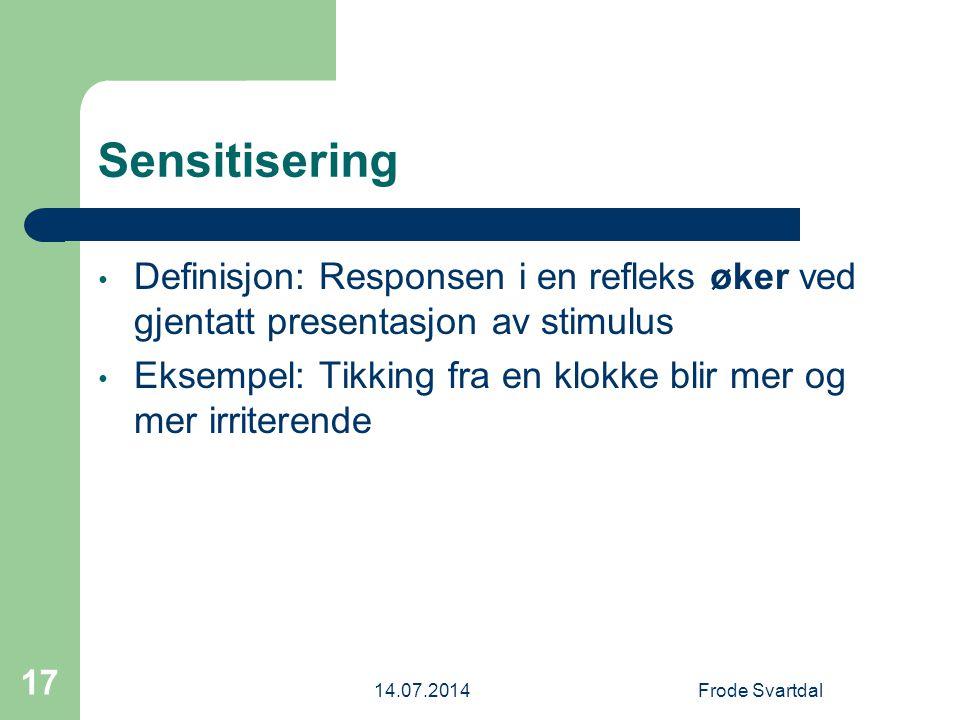 14.07.2014Frode Svartdal 17 Sensitisering Definisjon: Responsen i en refleks øker ved gjentatt presentasjon av stimulus Eksempel: Tikking fra en klokke blir mer og mer irriterende