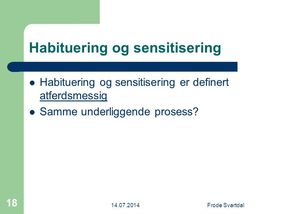 14.07.2014Frode Svartdal 18 Habituering og sensitisering Habituering og sensitisering er definert atferdsmessig Samme underliggende prosess?