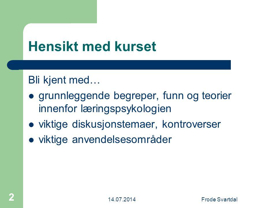 14.07.2014Frode Svartdal 3 Læringspsykologi Hjemmeside: http://uit-psyk.net/laring/http://uit-psyk.net/laring/ Svartdal & Flaten: Læringspsykologi – http://psyk.cc/lbok/ http://psyk.cc/lbok/ Eikeseth & Svartdal: Anvendt atferdsanalyse – http://www.atferd.info/ http://www.atferd.info/