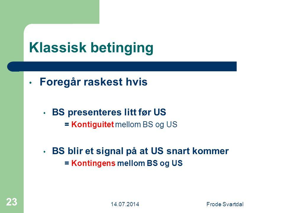 14.07.2014Frode Svartdal 23 Klassisk betinging Foregår raskest hvis BS presenteres litt før US = Kontiguitet mellom BS og US BS blir et signal på at US snart kommer = Kontingens mellom BS og US