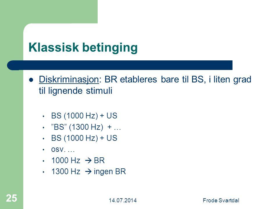 14.07.2014Frode Svartdal 25 Klassisk betinging Diskriminasjon: BR etableres bare til BS, i liten grad til lignende stimuli BS (1000 Hz) + US BS (1300 Hz) + … BS (1000 Hz) + US osv.