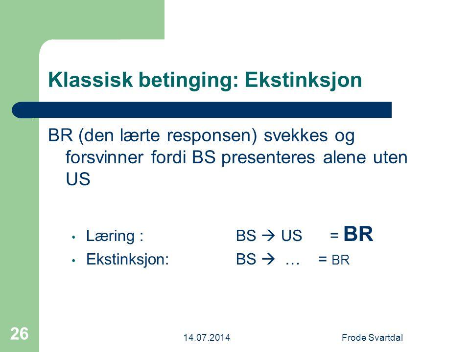 14.07.2014Frode Svartdal 26 Klassisk betinging: Ekstinksjon BR (den lærte responsen) svekkes og forsvinner fordi BS presenteres alene uten US Læring : BS  US= BR Ekstinksjon: BS  … = BR