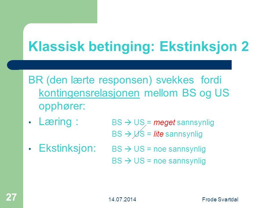 14.07.2014Frode Svartdal 27 Klassisk betinging: Ekstinksjon 2 BR (den lærte responsen) svekkes fordi kontingensrelasjonen mellom BS og US opphører: Læring : BS  US = meget sannsynlig BS  US = lite sannsynlig Ekstinksjon: BS  US = noe sannsynlig BS  US = noe sannsynlig