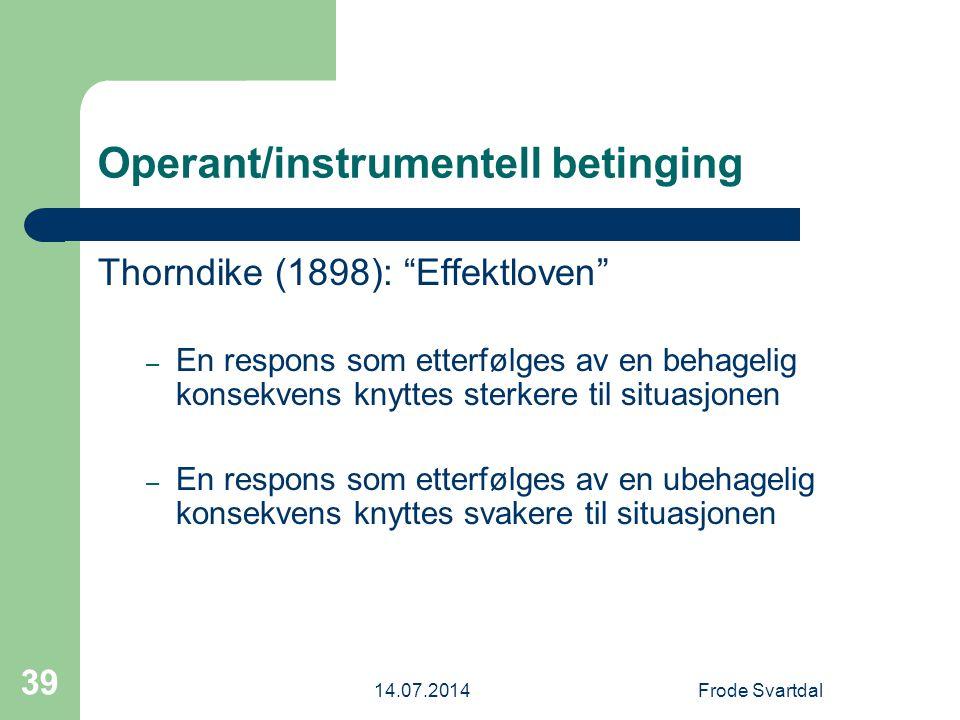 14.07.2014Frode Svartdal 39 Operant/instrumentell betinging Thorndike (1898): Effektloven – En respons som etterfølges av en behagelig konsekvens knyttes sterkere til situasjonen – En respons som etterfølges av en ubehagelig konsekvens knyttes svakere til situasjonen