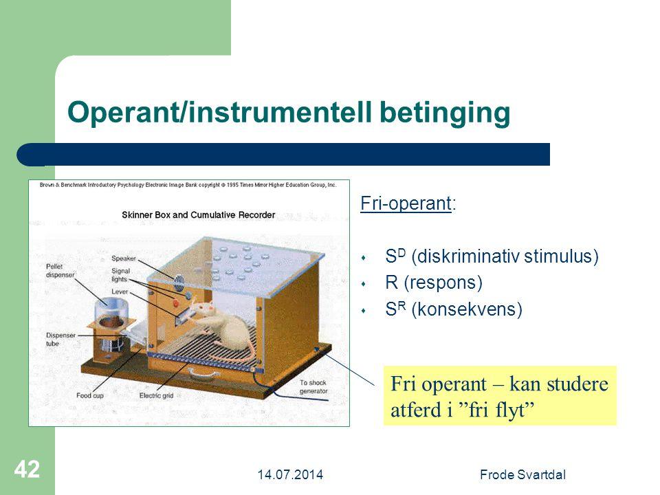 14.07.2014Frode Svartdal 42 Operant/instrumentell betinging Fri-operant: s S D (diskriminativ stimulus) s R (respons) s S R (konsekvens) Fri operant – kan studere atferd i fri flyt