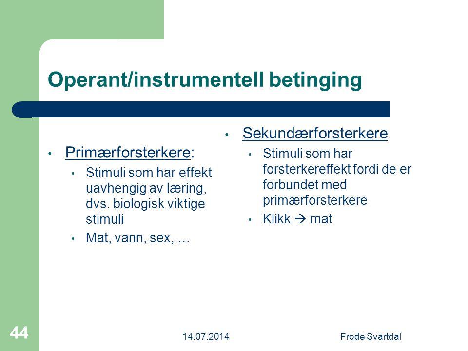 14.07.2014Frode Svartdal 44 Operant/instrumentell betinging Primærforsterkere: Stimuli som har effekt uavhengig av læring, dvs.