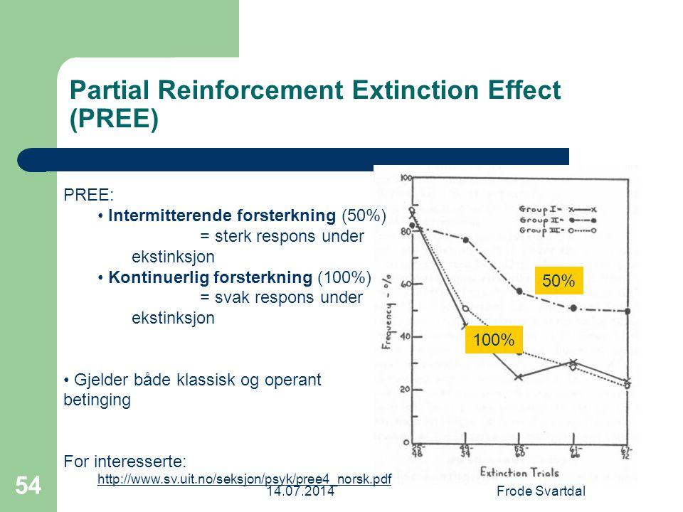 14.07.2014Frode Svartdal 54 Partial Reinforcement Extinction Effect (PREE) 50% 100% PREE: Intermitterende forsterkning (50%) = sterk respons under ekstinksjon Kontinuerlig forsterkning (100%) = svak respons under ekstinksjon Gjelder både klassisk og operant betinging For interesserte: http://www.sv.uit.no/seksjon/psyk/pree4_norsk.pdf