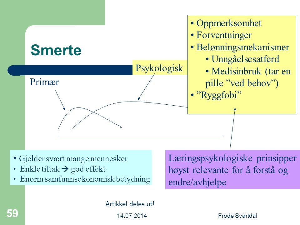 14.07.2014Frode Svartdal 59 Smerte Primær Psykologisk Oppmerksomhet Forventninger Belønningsmekanismer Unngåelsesatferd Medisinbruk (tar en pille ved behov ) Ryggfobi Læringspsykologiske prinsipper høyst relevante for å forstå og endre/avhjelpe Artikkel deles ut.