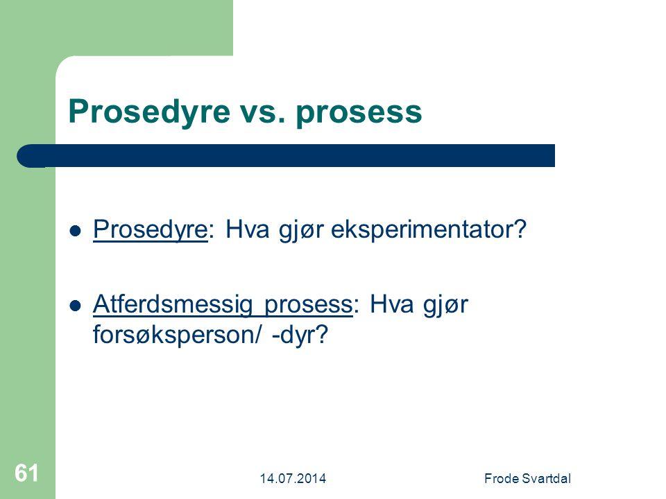 14.07.2014Frode Svartdal 61 Prosedyre vs.prosess Prosedyre: Hva gjør eksperimentator.