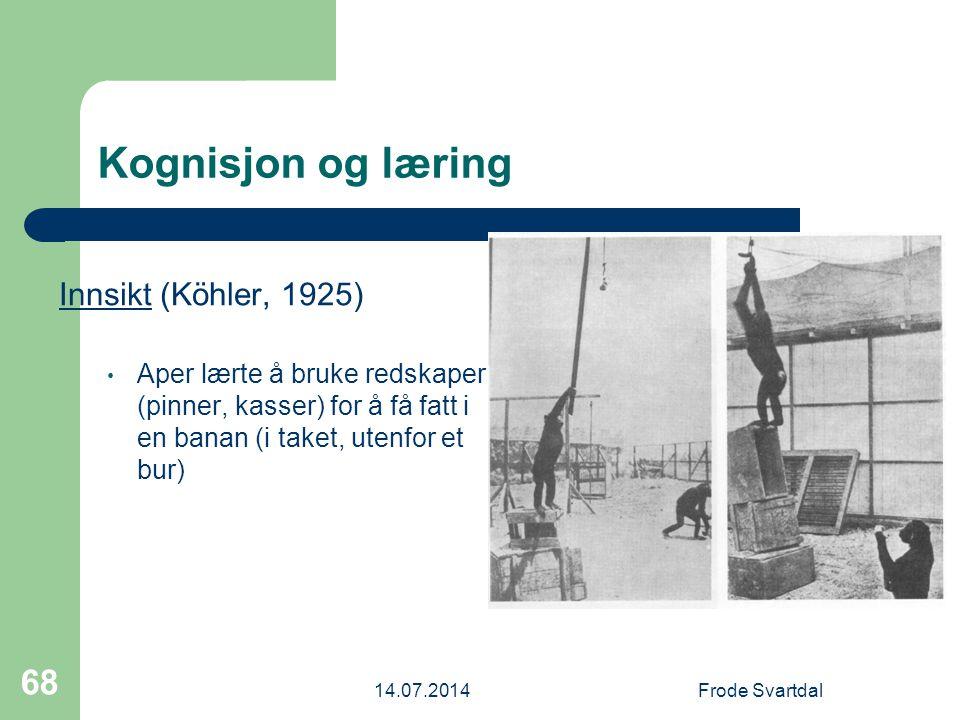 14.07.2014Frode Svartdal 68 Kognisjon og læring Innsikt (Köhler, 1925) Aper lærte å bruke redskaper (pinner, kasser) for å få fatt i en banan (i taket, utenfor et bur)