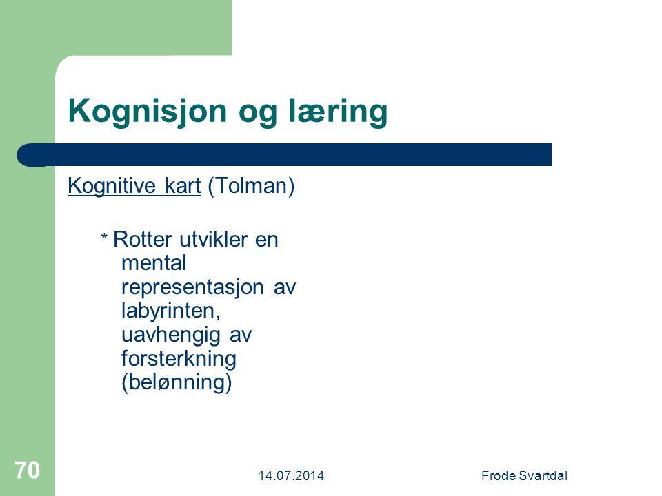 14.07.2014Frode Svartdal 70 Kognisjon og læring Kognitive kart (Tolman) * Rotter utvikler en mental representasjon av labyrinten, uavhengig av forsterkning (belønning)