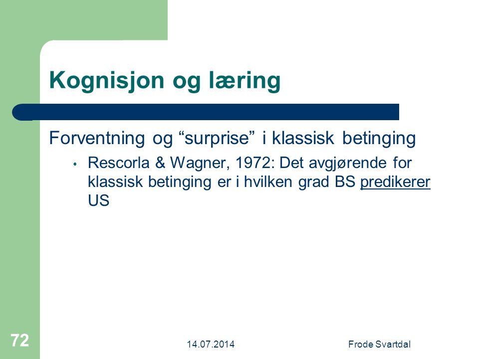 14.07.2014Frode Svartdal 72 Kognisjon og læring Forventning og surprise i klassisk betinging Rescorla & Wagner, 1972: Det avgjørende for klassisk betinging er i hvilken grad BS predikerer US