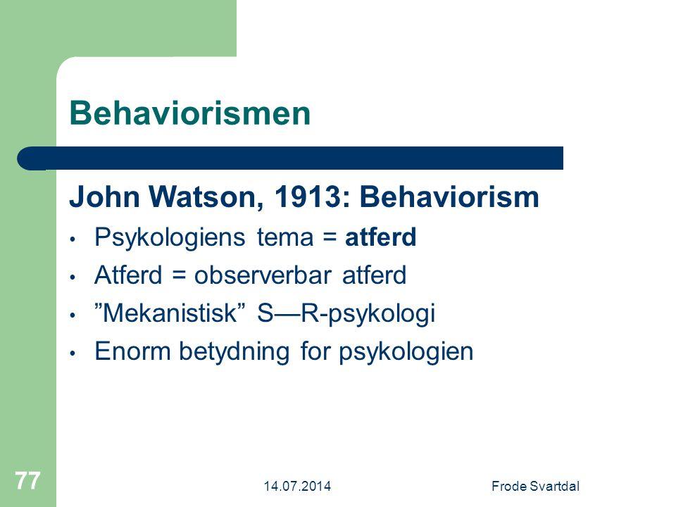 14.07.2014Frode Svartdal 77 Behaviorismen John Watson, 1913: Behaviorism Psykologiens tema = atferd Atferd = observerbar atferd Mekanistisk S—R-psykologi Enorm betydning for psykologien