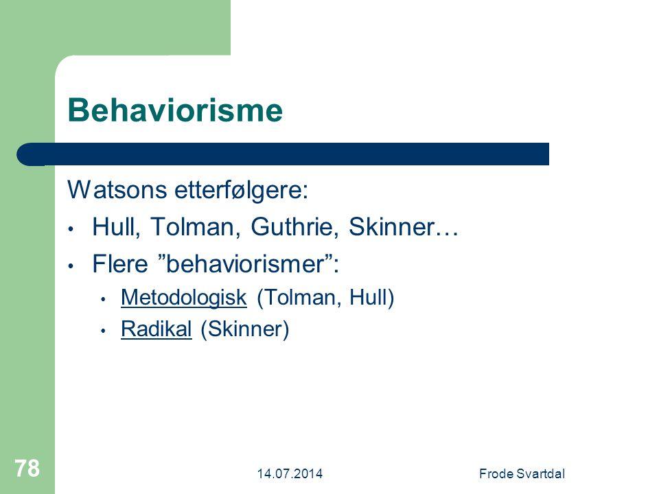 14.07.2014Frode Svartdal 78 Behaviorisme Watsons etterfølgere: Hull, Tolman, Guthrie, Skinner… Flere behaviorismer : Metodologisk (Tolman, Hull) Radikal (Skinner)