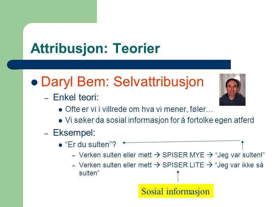 Attribusjon: Teorier Daryl Bem: Selvattribusjon – Enkel teori: Ofte er vi i villrede om hva vi mener, føler… Vi søker da sosial informasjon for å fortolke egen atferd – Eksempel: Er du sulten .