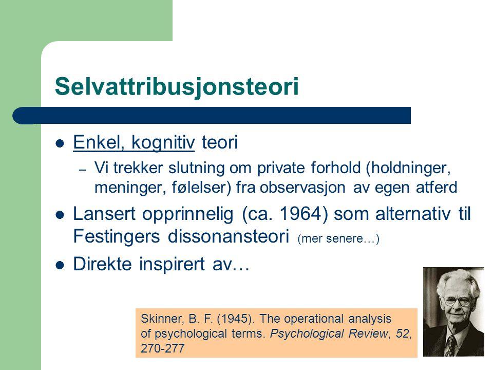 Selvattribusjonsteori Enkel, kognitiv teori – Vi trekker slutning om private forhold (holdninger, meninger, følelser) fra observasjon av egen atferd Lansert opprinnelig (ca.