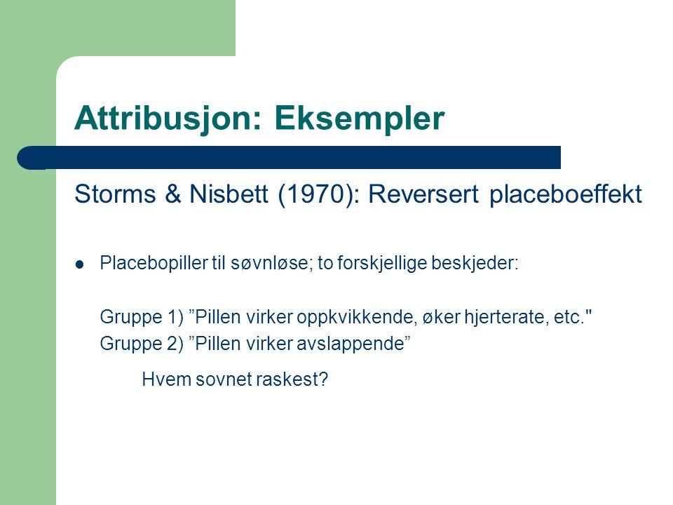 Attribusjon: Eksempler Storms & Nisbett (1970): Reversert placeboeffekt Placebopiller til søvnløse; to forskjellige beskjeder: Gruppe 1) Pillen virker oppkvikkende, øker hjerterate, etc. Gruppe 2) Pillen virker avslappende Hvem sovnet raskest?