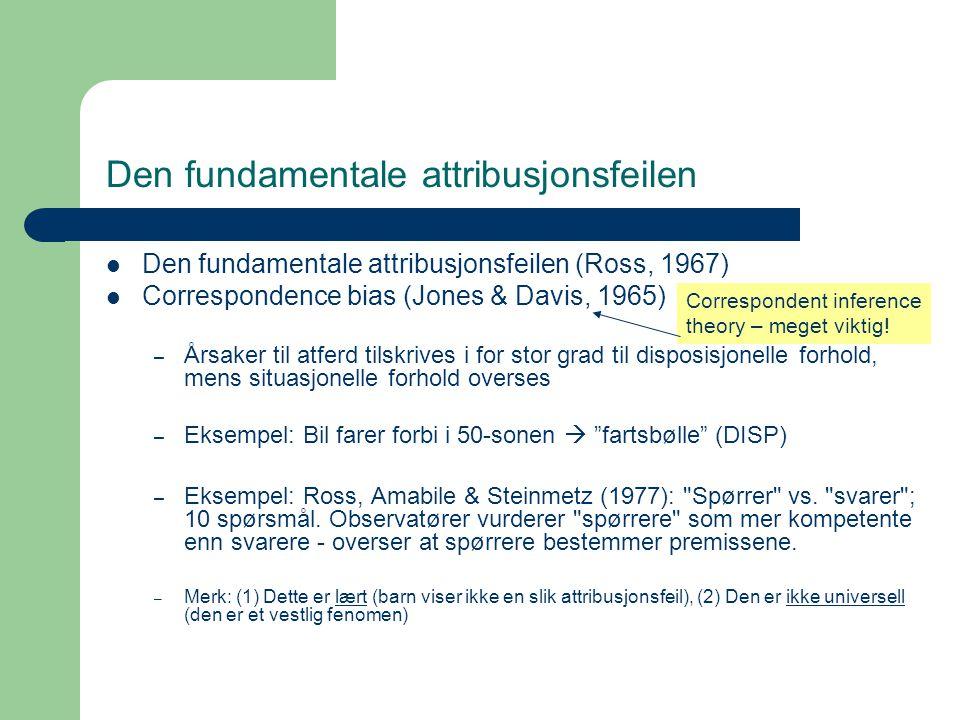 Den fundamentale attribusjonsfeilen Den fundamentale attribusjonsfeilen (Ross, 1967) Correspondence bias (Jones & Davis, 1965) – Årsaker til atferd tilskrives i for stor grad til disposisjonelle forhold, mens situasjonelle forhold overses – Eksempel: Bil farer forbi i 50-sonen  fartsbølle (DISP) – Eksempel: Ross, Amabile & Steinmetz (1977): Spørrer vs.