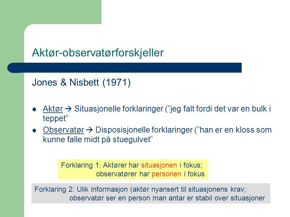 """Aktør-observatørforskjeller Jones & Nisbett (1971) Aktør  Situasjonelle forklaringer (""""jeg falt fordi det var en bulk i teppet"""" Observatør  Disposis"""