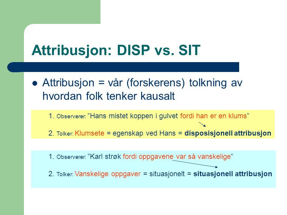 """Attribusjon: DISP vs. SIT Attribusjon = vår (forskerens) tolkning av hvordan folk tenker kausalt 1. Observerer: """"Hans mistet koppen i gulvet fordi han"""