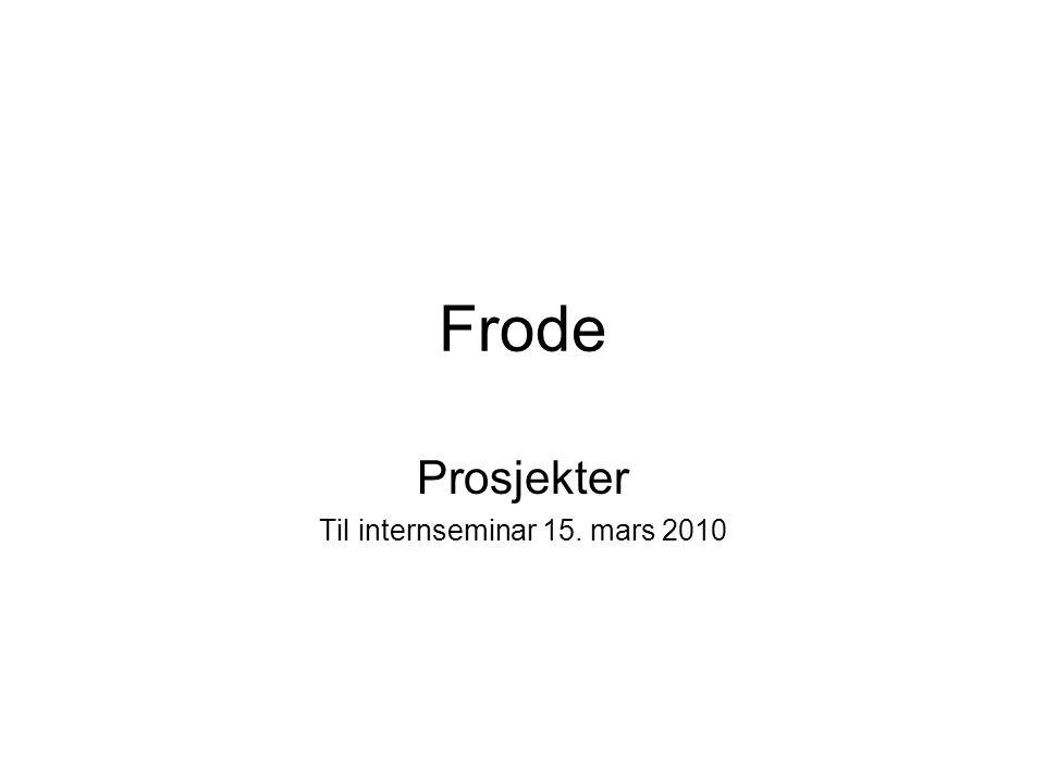 Frode Prosjekter Til internseminar 15. mars 2010
