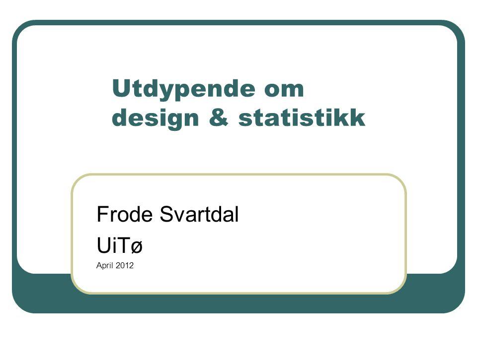 Utdypende om design & statistikk Frode Svartdal UiTø April 2012