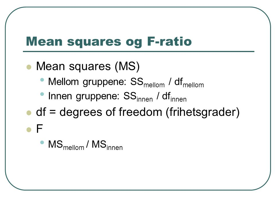 Mean squares og F-ratio Mean squares (MS) Mellom gruppene: SS mellom / df mellom Innen gruppene: SS innen / df innen df = degrees of freedom (frihetsgrader) F MS mellom / MS innen