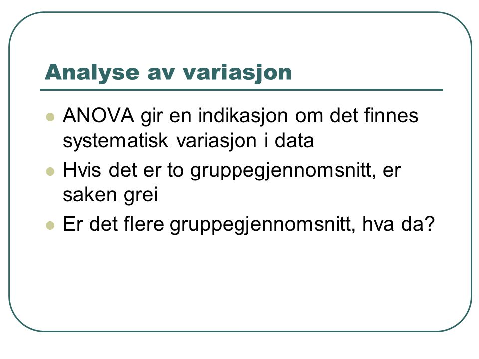 Analyse av variasjon ANOVA gir en indikasjon om det finnes systematisk variasjon i data Hvis det er to gruppegjennomsnitt, er saken grei Er det flere gruppegjennomsnitt, hva da