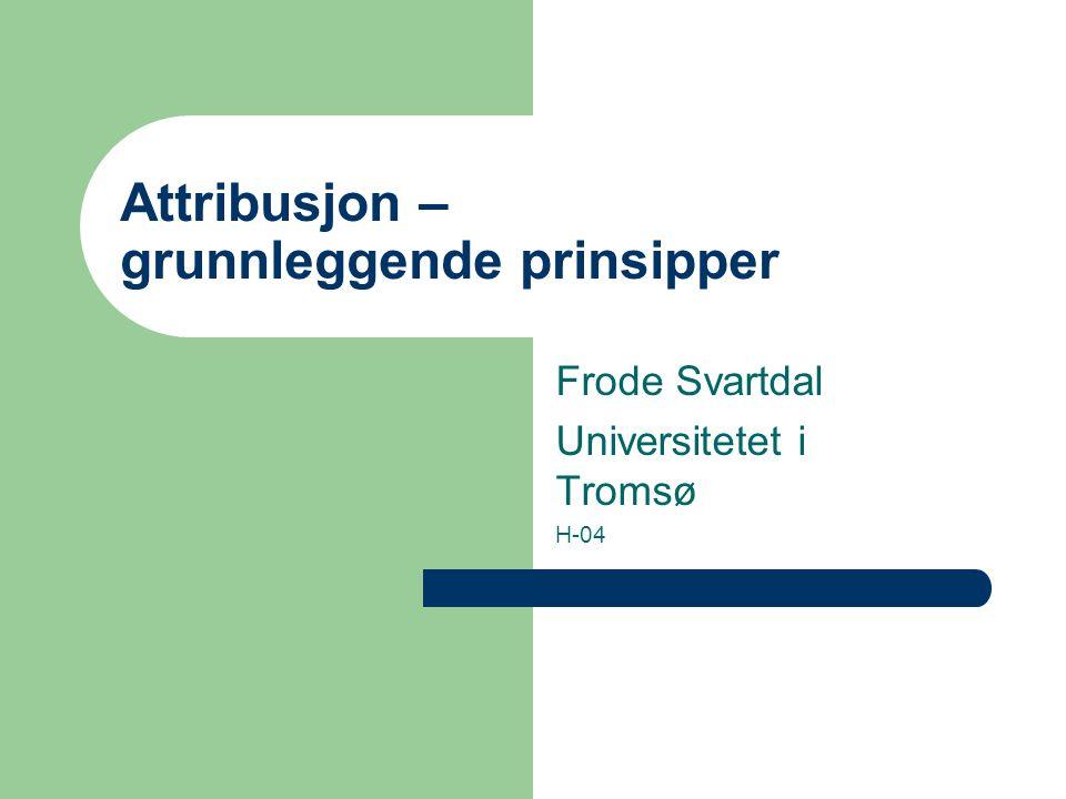 Attribusjon – grunnleggende prinsipper Frode Svartdal Universitetet i Tromsø H-04