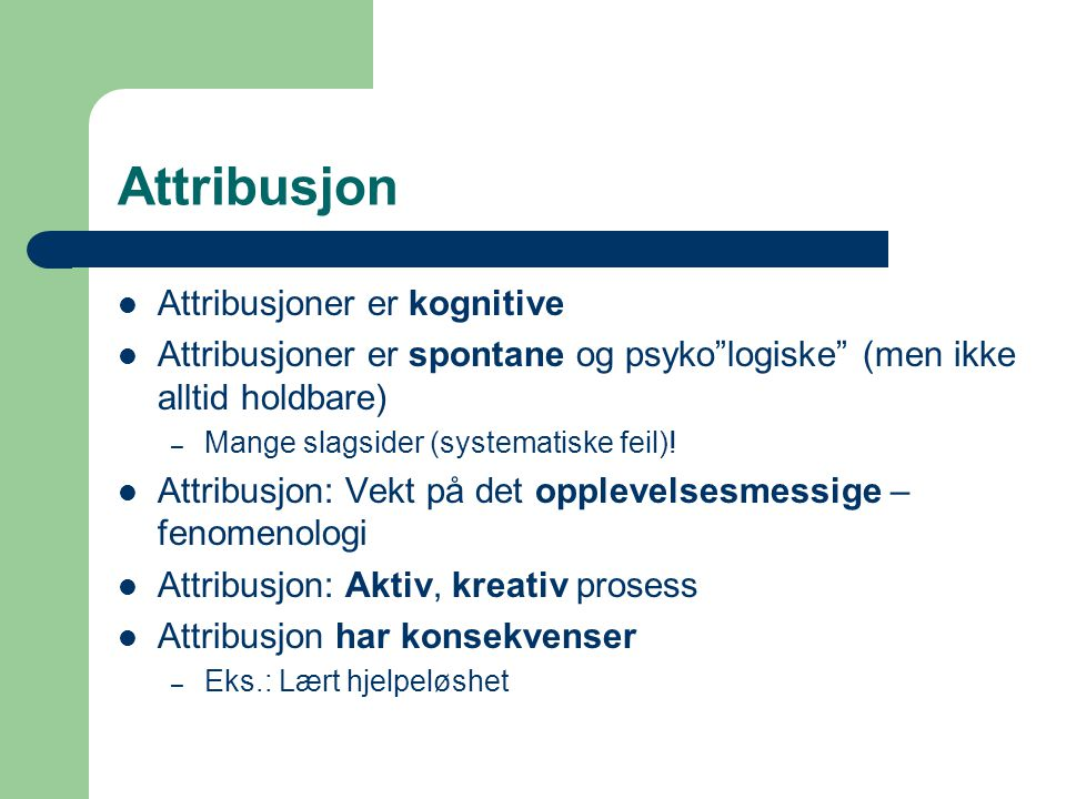 """Attribusjon Attribusjoner er kognitive Attribusjoner er spontane og psyko""""logiske"""" (men ikke alltid holdbare) – Mange slagsider (systematiske feil)! A"""
