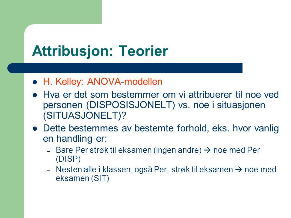 Attribusjon: Teorier H. Kelley: ANOVA-modellen Hva er det som bestemmer om vi attribuerer til noe ved personen (DISPOSISJONELT) vs. noe i situasjonen