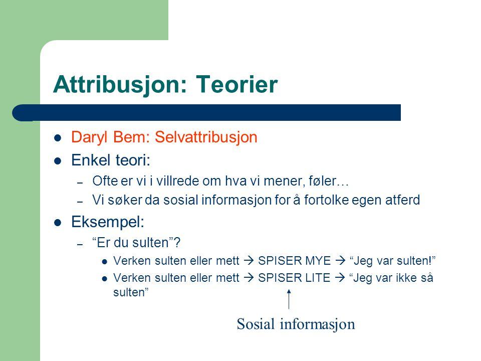 Attribusjon: Teorier Daryl Bem: Selvattribusjon Enkel teori: – Ofte er vi i villrede om hva vi mener, føler… – Vi søker da sosial informasjon for å fo